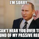 Putin is listening to you | I'M SORRY... I CAN'T HEAR YOU OVER THE SOUND OF MY PASSIVE REGEN. | image tagged in putin is listening to you | made w/ Imgflip meme maker