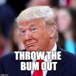 Throw the bum out. | THROW THE BUM OUT | image tagged in trump,donald trump,maga,bum,loser | made w/ Imgflip meme maker
