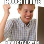 First Day in the Voting Booth Kid | FINALLY I'M OLD ENOUGH TO VOTE NOW I GET A SAY IN MY COUNTRY'S AFFAIRS | image tagged in memes,first day on the internet kid | made w/ Imgflip meme maker