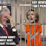 bill catches a  laugh   | ANY NEWS ON THAT PARDON YOU KNOW HONEY I MUST HAVE FORGOT TO ASK | image tagged in hillary jail,crooked hillary,smiling bill clinton | made w/ Imgflip meme maker