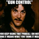 "Inigo Montoya Meme | ""GUN CONTROL"" YOU KEEP USING THAT PHRASE, I DO NOT THINK IT MEANS WHAT YOU THINK IT MEANS 