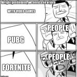 Alright Gentlemen We Need A New Idea Meme | WITH VIDEO GAMES PUBG FORTNITE PEOPLE PEOPLE | image tagged in memes,alright gentlemen we need a new idea | made w/ Imgflip meme maker