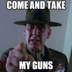 Sergeant Hartmann Meme | COME AND TAKE MY GUNS | image tagged in memes,sergeant hartmann | made w/ Imgflip meme maker
