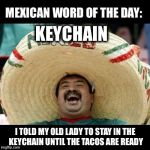 Mexican Word of the Day (LARGE) | KEYCHAIN I TOLD MY OLD LADY TO STAY IN THE KEYCHAIN UNTIL THE TACOS ARE READY | image tagged in mexican word of the day large,keychain,tacos,funny | made w/ Imgflip meme maker