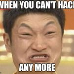 angry asian | WHEN YOU CAN'T HACK ANY MORE | image tagged in memes,impossibru guy original | made w/ Imgflip meme maker