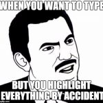 Seriously Face Meme | WHEN YOU WANT TO TYPE BUT YOU HIGHLIGHT EVERYTHING BY ACCIDENT | image tagged in memes,seriously face | made w/ Imgflip meme maker