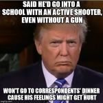 Donald Trump sulk | SAID HE'D GO INTO A SCHOOL WITH AN ACTIVE SHOOTER, EVEN WITHOUT A GUN WON'T GO TO CORRESPONDENTS' DINNER CAUSE HIS FEELINGS MIGHT GET HURT | image tagged in donald trump sulk | made w/ Imgflip meme maker