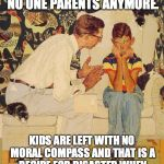 The Probelm Is Meme | THE PROBLEM IS THAT NO ONE PARENTS ANYMORE. KIDS ARE LEFT WITH NO MORAL COMPASS AND THAT IS A RECIPE FOR DISASTER WHEN THEY ENTER SOCIETY AS | image tagged in memes,the probelm is | made w/ Imgflip meme maker