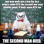 "Chemistry Cat Meme | two men walk into a bar.the first orders some H20.the second one says ""sounds good,i'll have some H20 too."" THE SECOND MAN DIED. 
