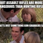Thats Just Something X Say Meme | BUT ASSAULT RIFLES ARE MORE DANGEROUS THAN HUNTING RIFLES THAT'S JUST SOMETHING GUN GRABBERS SAY | image tagged in memes,thats just something x say | made w/ Imgflip meme maker