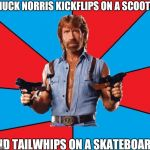 Chuck Norris With Guns Meme | CHUCK NORRIS KICKFLIPS ON A SCOOTER AND TAILWHIPS ON A SKATEBOARD | image tagged in memes,chuck norris with guns,chuck norris | made w/ Imgflip meme maker