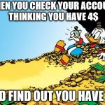 Scrooge McDuck Meme | WHEN YOU CHECK YOUR ACCOUNT THINKING YOU HAVE 4$ AND FIND OUT YOU HAVE 5$ | image tagged in memes,scrooge mcduck | made w/ Imgflip meme maker