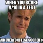 1990s First World Problems Meme | WHEN YOU SCORE 9/10 IN A TEST AND EVERYONE ELSE SCORED 10 | image tagged in memes,1990s first world problems | made w/ Imgflip meme maker