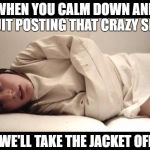Woman in Straight Jacket | WHEN YOU CALM DOWN AND QUIT POSTING THAT CRAZY SHIT WE'LL TAKE THE JACKET OFF | image tagged in woman in straight jacket | made w/ Imgflip meme maker