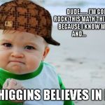 Success Kid Original Meme | DUDE...... I'M GONNA ROCK THIS MATH THING TODAY BECAUSE I KNOW MY STUFF AND... MR. HIGGINS BELIEVES IN ME!!! | image tagged in memes,success kid original,scumbag | made w/ Imgflip meme maker