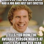 Buddy The Elf Meme | WHEN A 35 YEAR OLD WHO NEVER HAD A JOB AND JUST GOT EVICTED TELLS YOU HOW THE AVERAGE PERSON MAKES AT LEAST $150,000 PER YEAR | image tagged in memes,buddy the elf | made w/ Imgflip meme maker