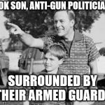 Look Son Meme | LOOK SON, ANTI-GUN POLITICIANS SURROUNDED BY THEIR ARMED GUARDS | image tagged in memes,look son | made w/ Imgflip meme maker