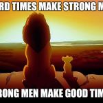 Lion King Meme | HARD TIMES MAKE STRONG MEN STRONG MEN MAKE GOOD TIMES | image tagged in memes,lion king | made w/ Imgflip meme maker