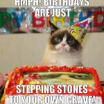 Not happy, not even today!  | HMPH! BIRTHDAYS ARE JUST STEPPING STONES TO YOUR OWN GRAVE! | image tagged in memes,grumpy cat birthday,grumpy cat,funny,death | made w/ Imgflip meme maker