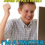 Next stop: YouTube :) | I GOT THREE LIKES AND A RETWEET I'M A TWITTER SENSATION! | image tagged in memes,first day on the internet kid,twitter | made w/ Imgflip meme maker