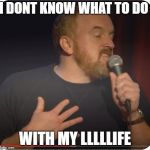 Louie CK My Life | I DONT KNOW WHAT TO DO WITH MY LLLLLIFE | image tagged in louie ck my life | made w/ Imgflip meme maker