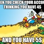 Scrooge McDuck Meme | WHEN YOU CHECK YOUR ACCOUNT THINKING YOU HAVE 4$ AND YOU HAVE 5$ | image tagged in memes,scrooge mcduck | made w/ Imgflip meme maker