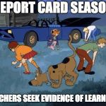 Scooby and gang search look | REPORT CARD SEASON TEACHERS SEEK EVIDENCE OF LEARNING | image tagged in scooby and gang search look | made w/ Imgflip meme maker