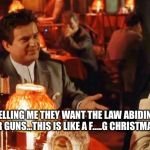 Goodfellas Do I amuse You | SO YOU ARE TELLING ME THEY WANT THE LAW ABIDING CITIZENS TO TURN IN THEIR GUNS...THIS IS LIKE A F.....G CHRISTMAS GIFT FOR US! | image tagged in goodfellas do i amuse you | made w/ Imgflip meme maker