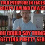 So I Guess You Can Say Things Are Getting Pretty Serious Meme | SHE TOLD EVERYONE IN FACEBOOK HOW CREEPY I AM AND I'M A STALKER YOU COULD SAY THINGS ARE GETTING PRETTY SERIOUS | image tagged in memes,so i guess you can say things are getting pretty serious | made w/ Imgflip meme maker