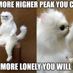Persian Cat Room Guardian | THE MORE HIGHER PEAK YOU CLIMB THE MORE LONELY YOU WILL FEEL | image tagged in memes,persian cat room guardian | made w/ Imgflip meme maker