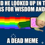 Dank Nyan | AND HE LOOKED UP IN THE STARS FOR WISDOM AND SAW A DEAD MEME | image tagged in dank nyan | made w/ Imgflip meme maker
