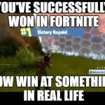 Fortnite Dub | YOU'VE SUCCESSFULLY WON IN FORTNITE NOW WIN AT SOMETHING IN REAL LIFE | image tagged in fortnite dub | made w/ Imgflip meme maker
