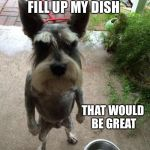 That would be great dog | IF YOU WOULD FILL UP MY DISH THAT WOULD BE GREAT | image tagged in angry dog,that would be great | made w/ Imgflip meme maker