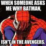 Sad Spiderman Meme | WHEN SOMEONE ASKS ME WHY BATMAN, ISN'T IN THE AVENGERS. | image tagged in memes,sad spiderman,spiderman | made w/ Imgflip meme maker