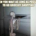 Social anxiety skeleton | WHEN YOU WAIT AS LONG AS POSSIBLE TO GO GROCERY SHOPPING | image tagged in waiting skeleton,dieting | made w/ Imgflip meme maker