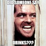 Here's Johny | DID SOMEONE SAY DRINKS??? | image tagged in here's johny | made w/ Imgflip meme maker