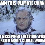 Jack Nicholson The Shining Snow Meme | DAMN THIS CLIMATE CHANGE I MISS WHEN EVERYONE WAS WORRIED ABOUT GLOBAL WARMING | image tagged in memes,jack nicholson the shining snow | made w/ Imgflip meme maker