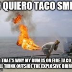 Explosive Diarrhea | YO QUIERO TACO SMELL THAT'S WHY MY BUM IS ON FIRE TACO BELL THINK OUTSIDE THE EXPLOSIVE DIARIAH | image tagged in explosive diarrhea | made w/ Imgflip meme maker
