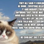Grumpy Cat Sky Meme | THEY ALL SAID IT COULDN'T BE DONE.  EVERYONE BELIEVED IT, AND NOBODY TRIED ANYMORE.  BUT THERE WAS A GUY WHO HAD LIVED IN THE MOUNTAINS ALL  | image tagged in memes,grumpy cat sky,grumpy cat | made w/ Imgflip meme maker