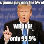 Donald Trump Wrong | Mexico is gonna pay only for 5% of the wall WRONG! only 99.9% | image tagged in donald trump wrong | made w/ Imgflip meme maker