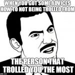 and even worse, that person is my best friend :/ | WHEN YOU GOT SOME ADVICES HOW TO NOT BEING TROLLED FROM THE PERSON THAT TROLLED YOU THE MOST | image tagged in memes,seriously face | made w/ Imgflip meme maker