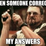 Am I The Only One Around Here Meme | WHEN SOMEONE CORRECTS MY ANSWERS | image tagged in memes,am i the only one around here | made w/ Imgflip meme maker