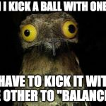 "Who else has this kind of OCD? | WHEN I KICK A BALL WITH ONE FOOT I HAVE TO KICK IT WITH THE OTHER TO ""BALANCE IT"" 