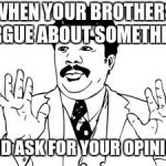 Neil deGrasse Tyson Meme | WHEN YOUR BROTHERS ARGUE ABOUT SOMETHING AND ASK FOR YOUR OPINION | image tagged in memes,neil degrasse tyson | made w/ Imgflip meme maker