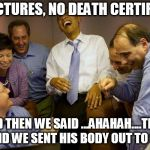 And then I said Obama Meme | NO PICTURES, NO DEATH CERTIFICATE AND THEN WE SAID ...AHAHAH....THEN WE SAID WE SENT HIS BODY OUT TO SEA !!!! | image tagged in memes,and then i said obama | made w/ Imgflip meme maker