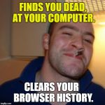 Good Guy Greg Meme | FINDS YOU DEAD, AT YOUR COMPUTER. CLEARS YOUR  BROWSER HISTORY. | image tagged in memes,good guy greg,funny,funny memes,first world problems,browser history | made w/ Imgflip meme maker