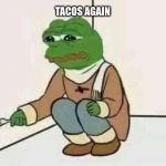 Feels Bad Man | TACOS AGAIN | image tagged in feels bad man | made w/ Imgflip meme maker