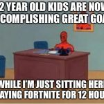Spiderman Computer Desk Meme | 12 YEAR OLD KIDS ARE NOW ACCOMPLISHING GREAT GOALS WHILE I'M JUST SITTING HERE PLAYING FORTNITE FOR 12 HOURS | image tagged in memes,spiderman computer desk,spiderman | made w/ Imgflip meme maker
