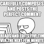 Computer Guy Meme | CAREFULLY COMPOSES AND POSTS THE PERFECT COMMENT RE-READS AND EDITS FIVE TIMES OVER THE NEXT FEW MINUTES | image tagged in memes,computer guy,AdviceAnimals | made w/ Imgflip meme maker