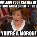 Child is taking your car idiot | IF YOU LEAVE YOUR CAR KEY IN THE IGNITION, AND A CHILD IN THE CAR, YOU'RE A MORON! | image tagged in judge judy,memes,child,stupid people,driver,key | made w/ Imgflip meme maker